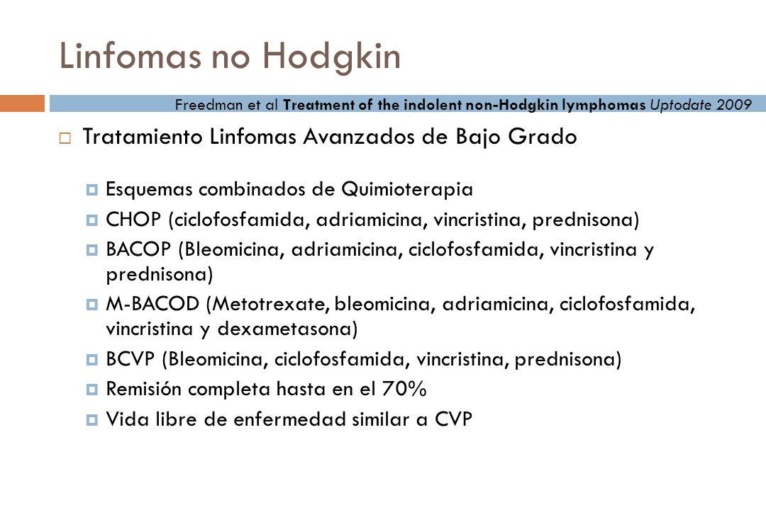 Linfomas no Hodgkin Tratamiento Linfomas Avanzados de Bajo Grado Esquemas combinados de Quimioterapia CHOP (ciclofosfamida, adriamicina, vincristina, prednisona) BACOP (Bleomicina, adriamicina, ciclofosfamida, vincristina y prednisona) M-BACOD (Metotrexate, bleomicina, adriamicina, ciclofosfamida, vincristina y dexametasona) BCVP (Bleomicina, ciclofosfamida, vincristina, prednisona) Remisión completa hasta en el 70% Vida libre de enfermedad similar a CVP Freedman et al Treatment of the indolent non-Hodgkin lymphomas Uptodate 2009