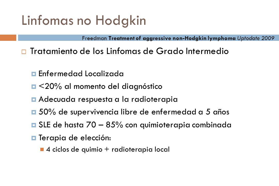 Linfomas no Hodgkin Tratamiento de los Linfomas de Grado Intermedio Enfermedad Localizada <20% al momento del diagnóstico Adecuada respuesta a la radioterapia 50% de supervivencia libre de enfermedad a 5 años SLE de hasta 70 – 85% con quimioterapia combinada Terapia de elección: 4 ciclos de quimio + radioterapia local Freedman Treatment of aggressive non-Hodgkin lymphoma Uptodate 2009