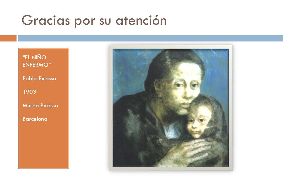 Gracias por su atención EL NIÑO ENFERMO Pablo Picasso 1903 Museo Picasso Barcelona