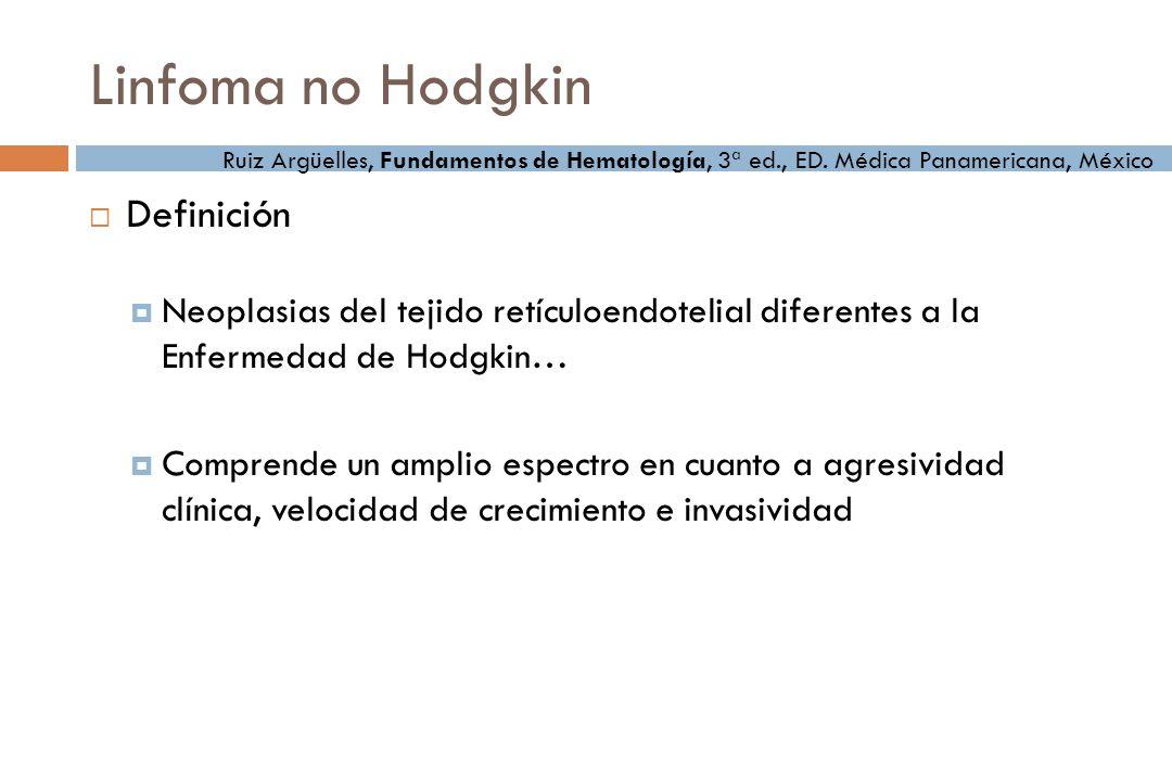 Linfoma no Hodgkin Definición Neoplasias del tejido retículoendotelial diferentes a la Enfermedad de Hodgkin… Comprende un amplio espectro en cuanto a agresividad clínica, velocidad de crecimiento e invasividad Ruiz Argüelles, Fundamentos de Hematología, 3ª ed., ED.