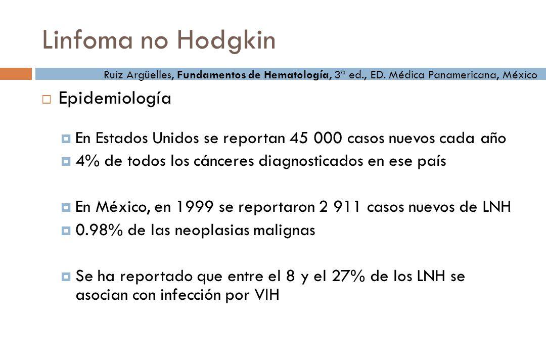 Linfoma no Hodgkin Epidemiología En Estados Unidos se reportan 45 000 casos nuevos cada año 4% de todos los cánceres diagnosticados en ese país En México, en 1999 se reportaron 2 911 casos nuevos de LNH 0.98% de las neoplasias malignas Se ha reportado que entre el 8 y el 27% de los LNH se asocian con infección por VIH Ruiz Argüelles, Fundamentos de Hematología, 3ª ed., ED.