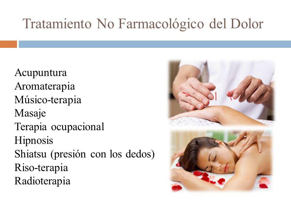 Tratamiento No Farmacológico del Dolor Acupuntura Aromaterapia Músico-terapia Masaje Terapia ocupacional Hipnosis Shiatsu (presión con los dedos) Riso-terapia Radioterapia