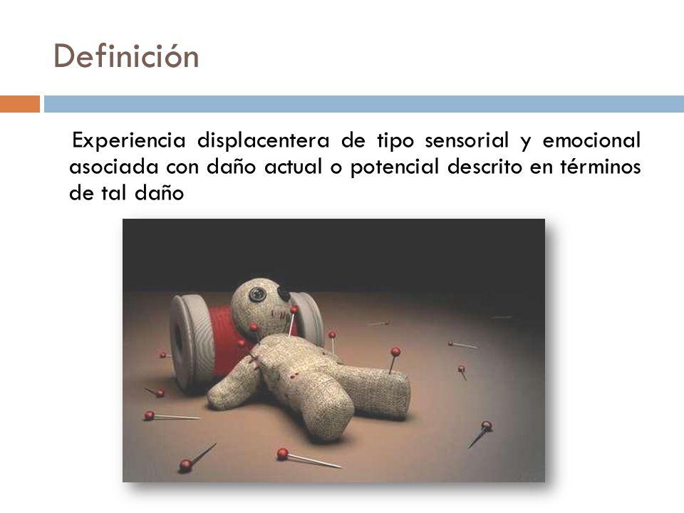 Definición Experiencia displacentera de tipo sensorial y emocional asociada con daño actual o potencial descrito en términos de tal daño