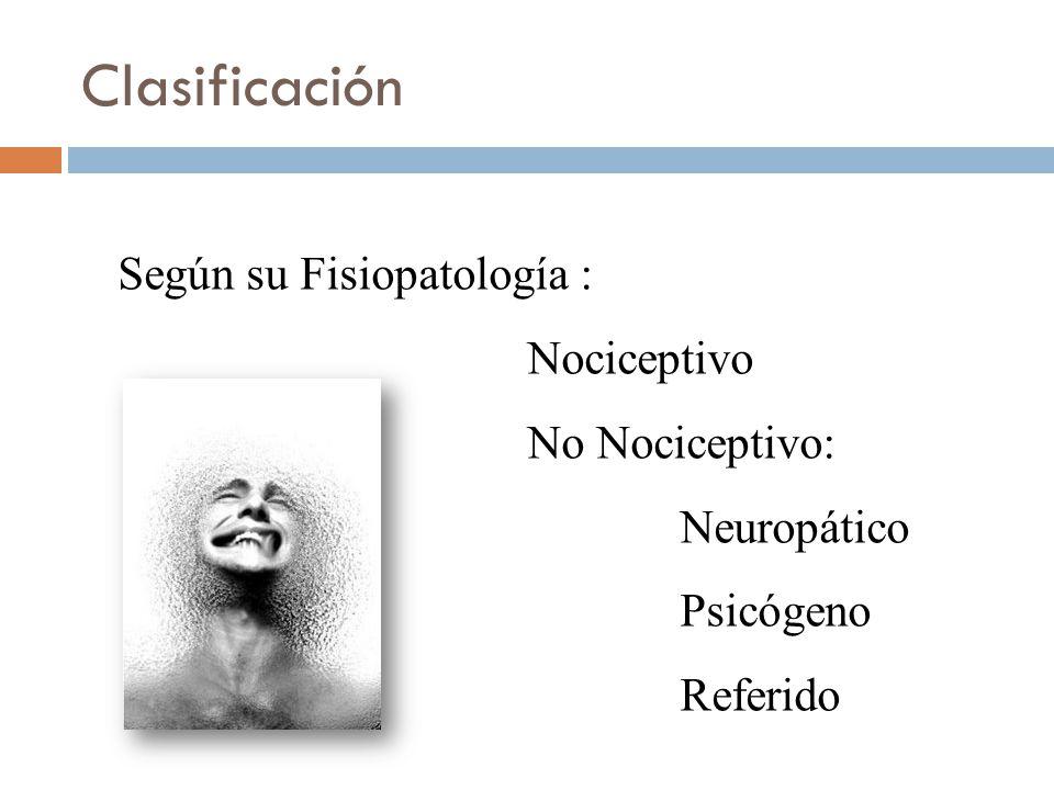Clasificación Según su Fisiopatología : Nociceptivo No Nociceptivo: Neuropático Psicógeno Referido