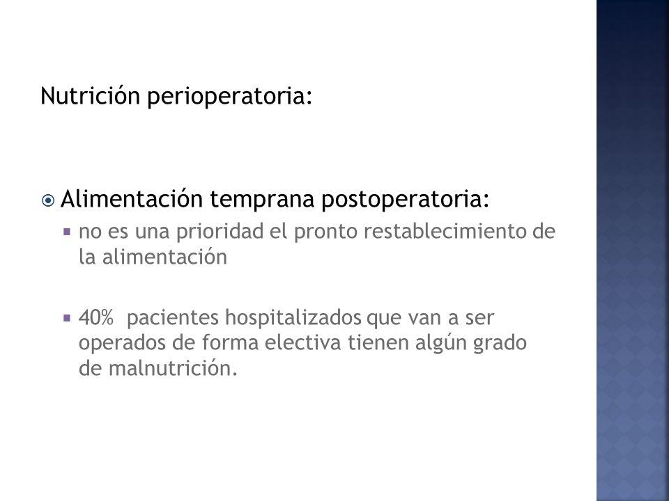 Nutrición perioperatoria: Alimentación temprana postoperatoria: no es una prioridad el pronto restablecimiento de la alimentación 40% pacientes hospitalizados que van a ser operados de forma electiva tienen algún grado de malnutrición.