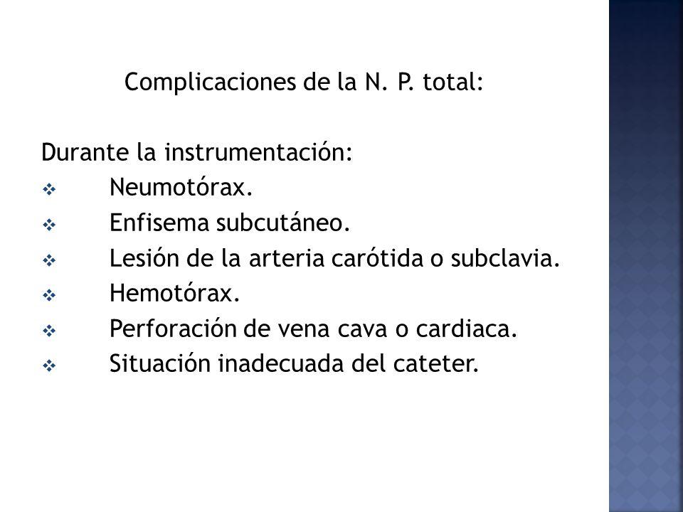 Complicaciones de la N. P. total: Durante la instrumentación: Neumotórax. Enfisema subcutáneo. Lesión de la arteria carótida o subclavia. Hemotórax. P