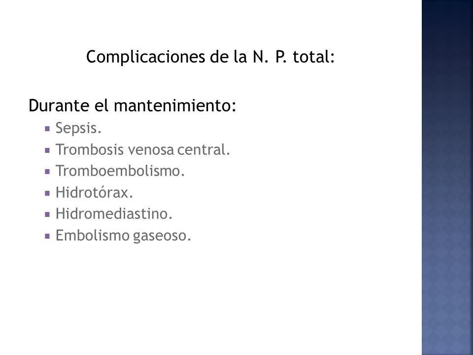 Complicaciones de la N. P. total: Durante el mantenimiento: Sepsis. Trombosis venosa central. Tromboembolismo. Hidrotórax. Hidromediastino. Embolismo