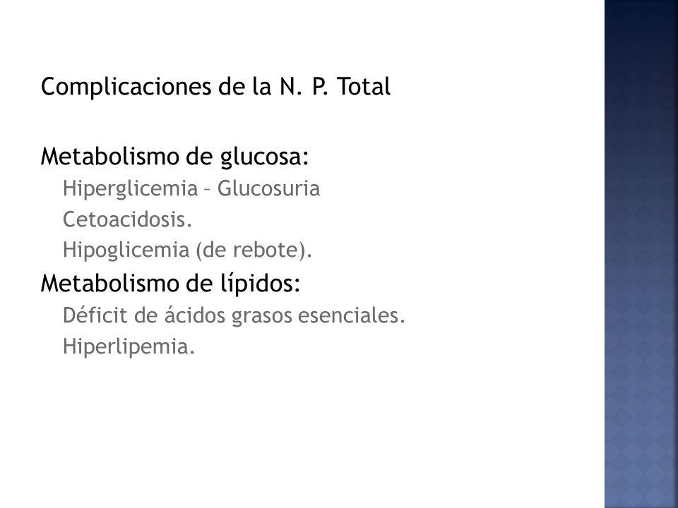 Complicaciones de la N. P. Total Metabolismo de glucosa: Hiperglicemia – Glucosuria Cetoacidosis. Hipoglicemia (de rebote). Metabolismo de lípidos: Dé