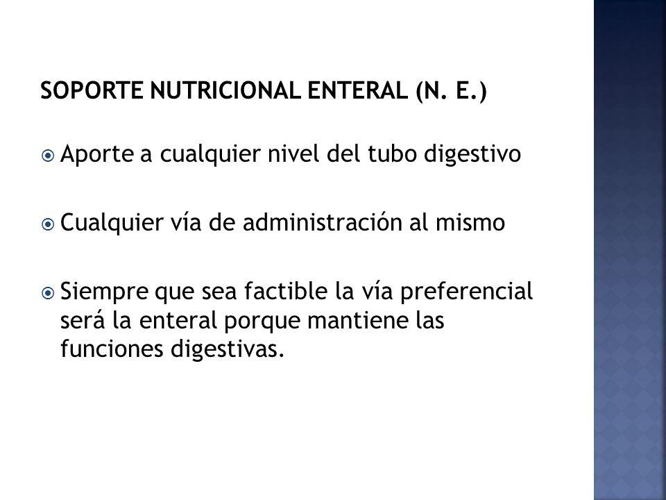 SOPORTE NUTRICIONAL ENTERAL (N. E.) Aporte a cualquier nivel del tubo digestivo Cualquier vía de administración al mismo Siempre que sea factible la v