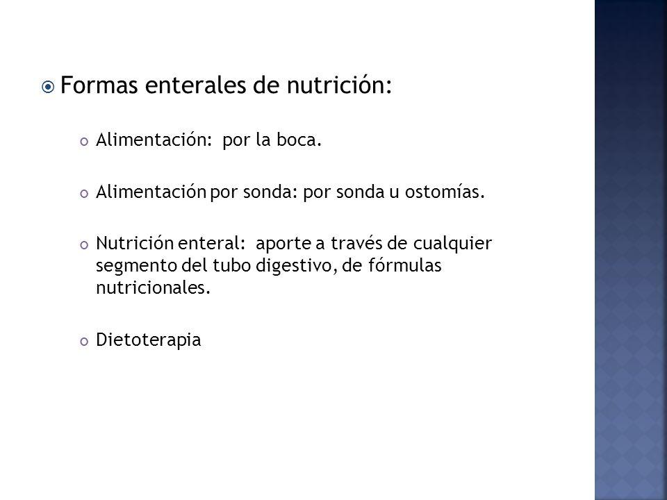 Formas enterales de nutrición: Alimentación: por la boca. Alimentación por sonda: por sonda u ostomías. Nutrición enteral: aporte a través de cualquie
