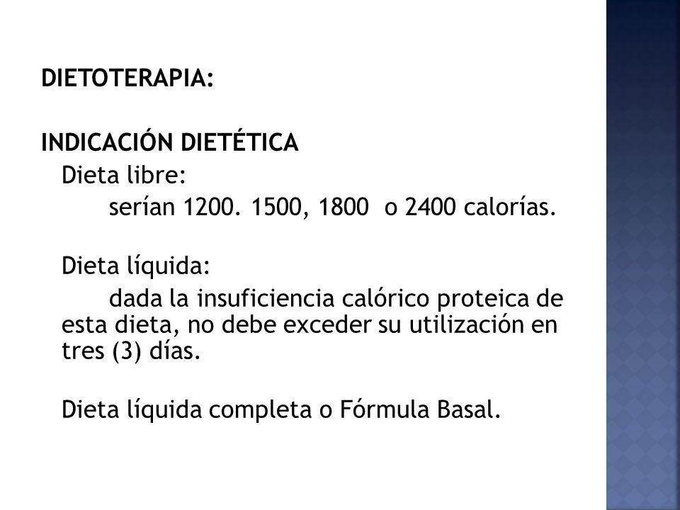 DIETOTERAPIA: INDICACIÓN DIETÉTICA Dieta libre: serían 1200. 1500, 1800 o 2400 calorías. Dieta líquida: dada la insuficiencia calórico proteica de est