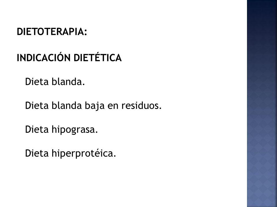 DIETOTERAPIA: INDICACIÓN DIETÉTICA Dieta blanda. Dieta blanda baja en residuos. Dieta hipograsa. Dieta hiperprotéica.