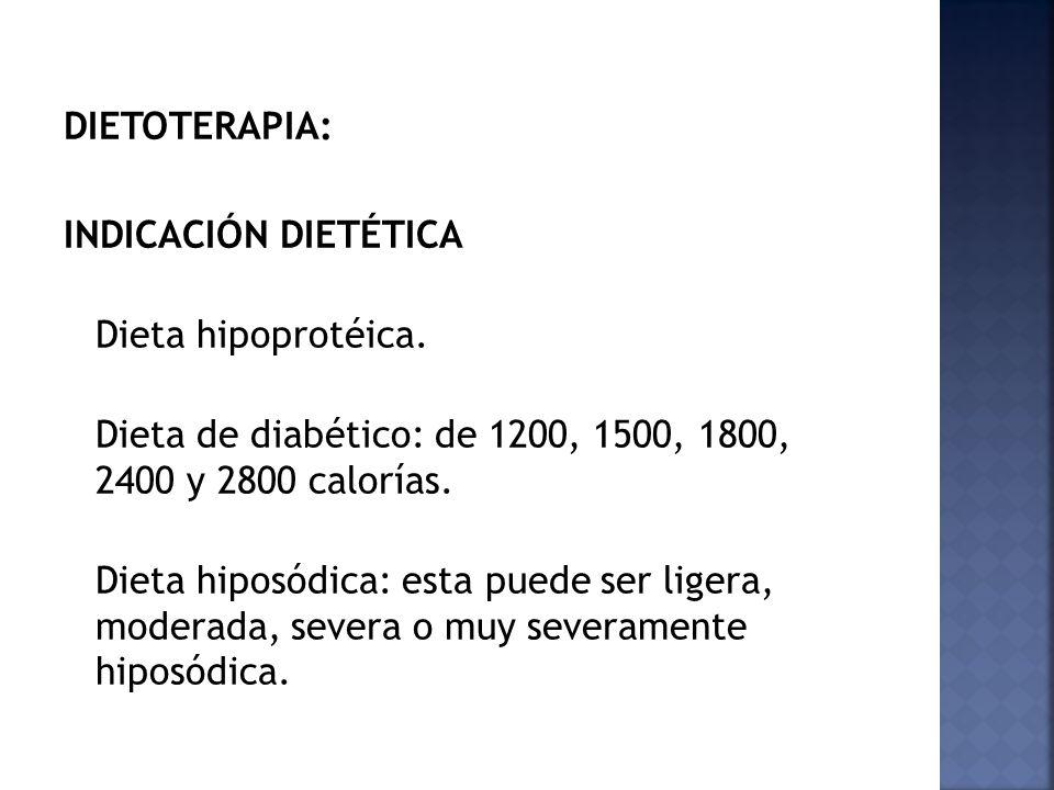 DIETOTERAPIA: INDICACIÓN DIETÉTICA Dieta hipoprotéica. Dieta de diabético: de 1200, 1500, 1800, 2400 y 2800 calorías. Dieta hiposódica: esta puede ser
