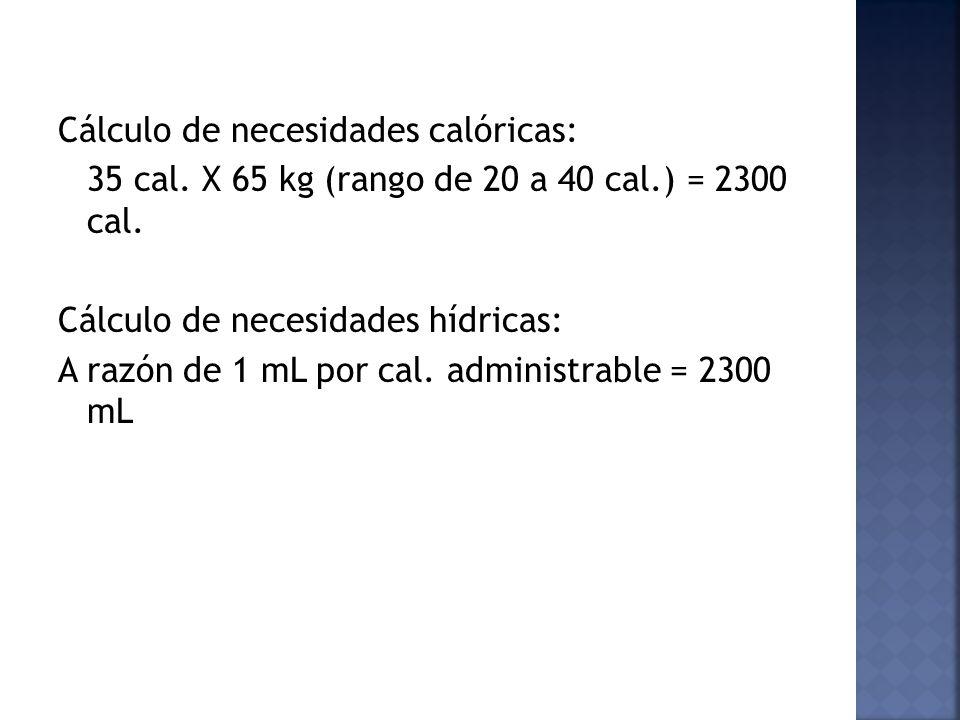 Cálculo de necesidades calóricas: 35 cal. X 65 kg (rango de 20 a 40 cal.) = 2300 cal. Cálculo de necesidades hídricas: A razón de 1 mL por cal. admini