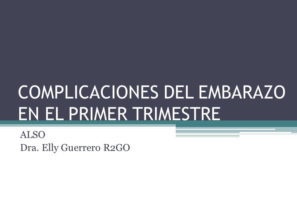 COMPLICACIONES DEL EMBARAZO EN EL PRIMER TRIMESTRE ALSO Dra. Elly Guerrero R2GO