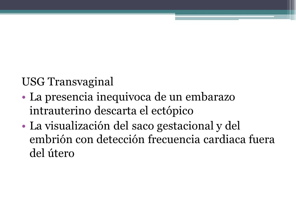 USG Transvaginal La presencia inequivoca de un embarazo intrauterino descarta el ectópico La visualización del saco gestacional y del embrión con dete