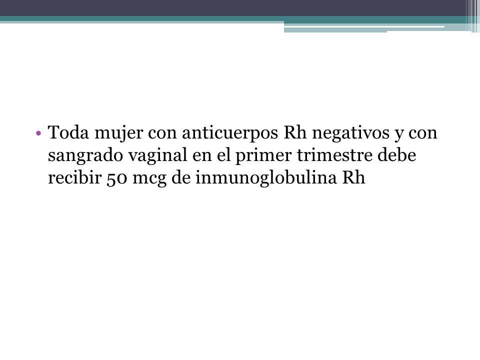 Toda mujer con anticuerpos Rh negativos y con sangrado vaginal en el primer trimestre debe recibir 50 mcg de inmunoglobulina Rh
