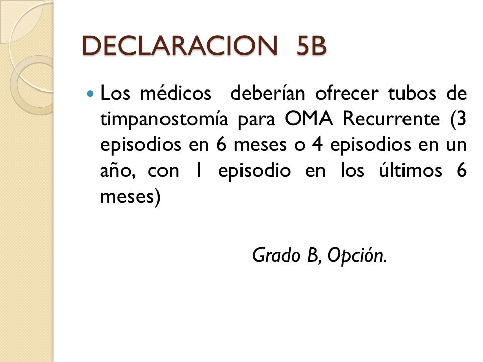 DECLARACION 5B Los médicos deberían ofrecer tubos de timpanostomía para OMA Recurrente (3 episodios en 6 meses o 4 episodios en un año, con 1 episodio