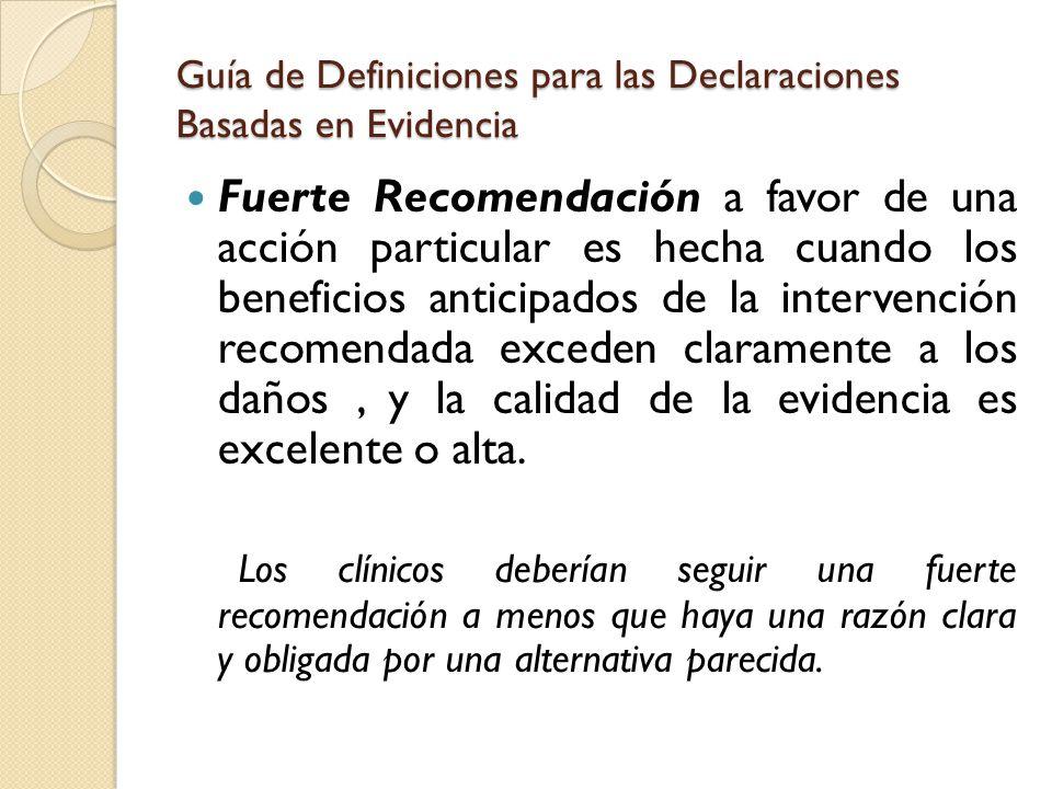 Guía de Definiciones para las Declaraciones Basadas en Evidencia Recomendación a favor de una acción particular es hecha cuando los beneficios anticipados exceden a los riesgos, pero la calidad de la evidencia no es tan fuerte.