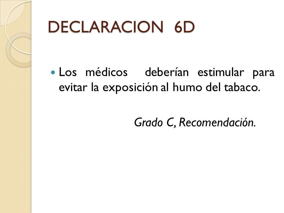 DECLARACION 6D Los médicos deberían estimular para evitar la exposición al humo del tabaco. Grado C, Recomendación.