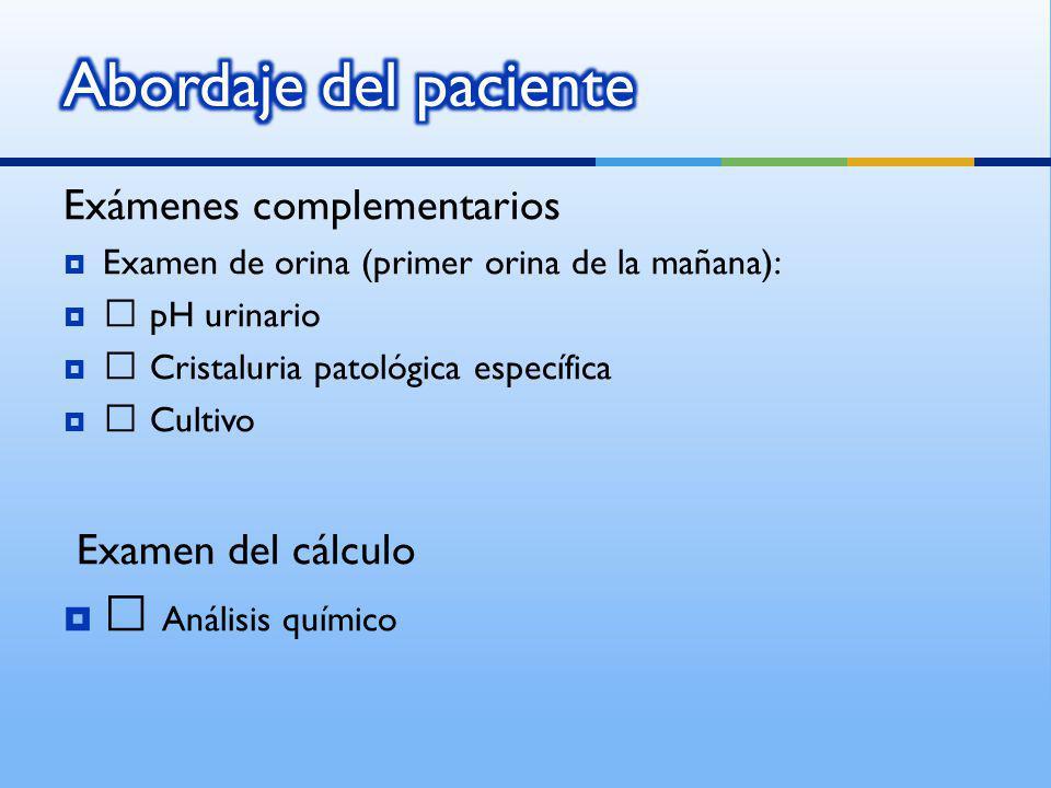 Exámenes complementarios Examen de orina (primer orina de la mañana): • pH urinario • Cristaluria patológica específica • Cultivo Examen del cálculo • Análisis químico