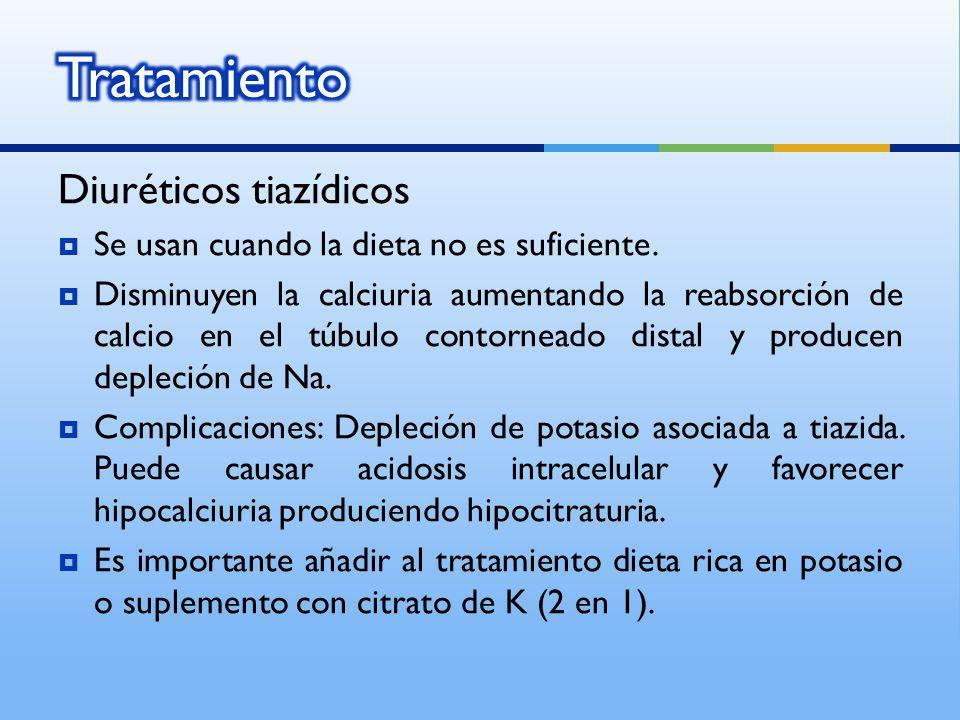 Diuréticos tiazídicos Se usan cuando la dieta no es suficiente. Disminuyen la calciuria aumentando la reabsorción de calcio en el túbulo contorneado d
