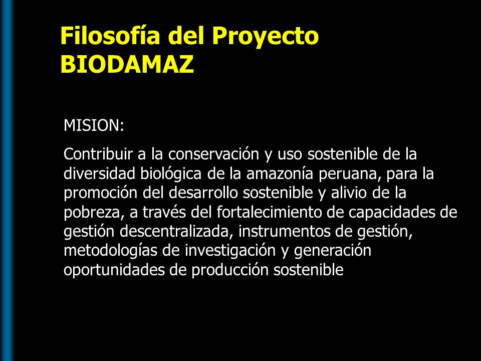 Filosofía del Proyecto BIODAMAZ MISION: Contribuir a la conservación y uso sostenible de la diversidad biológica de la amazonía peruana, para la promo