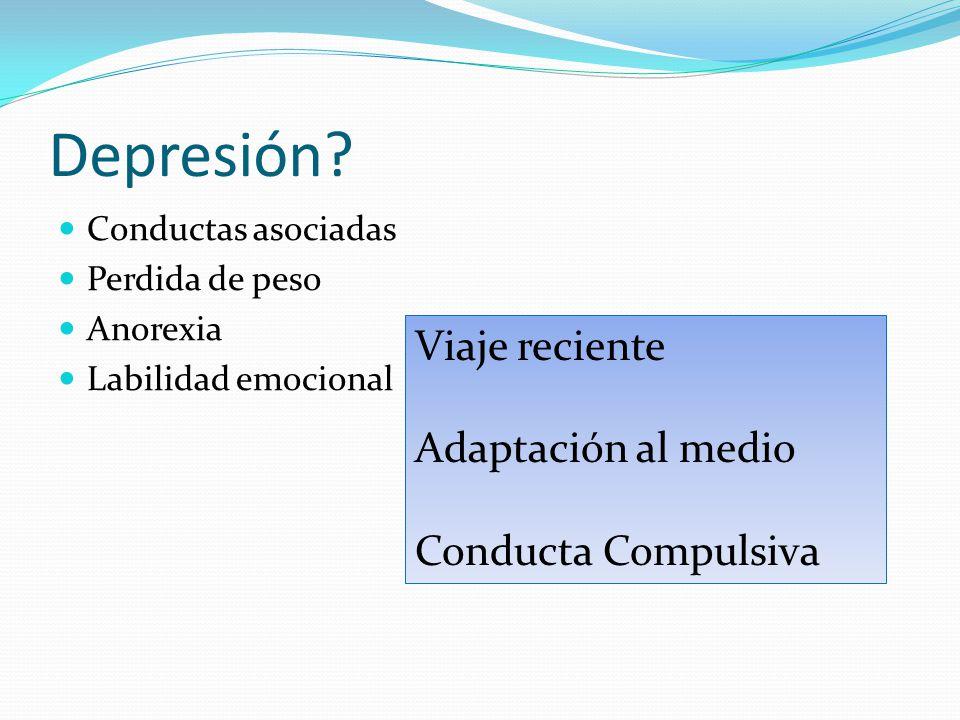 Depresión? Conductas asociadas Perdida de peso Anorexia Labilidad emocional Viaje reciente Adaptación al medio Conducta Compulsiva