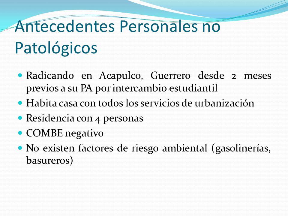 Antecedentes Personales no Patológicos Radicando en Acapulco, Guerrero desde 2 meses previos a su PA por intercambio estudiantil Habita casa con todos