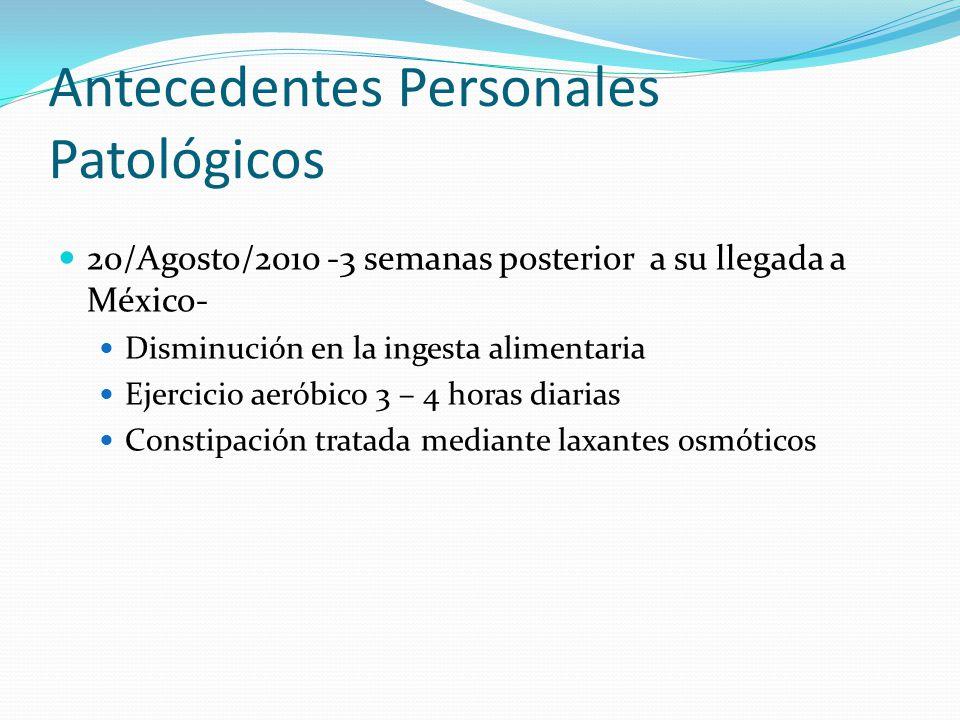 20/Agosto/2010 -3 semanas posterior a su llegada a México- Disminución en la ingesta alimentaria Ejercicio aeróbico 3 – 4 horas diarias Constipación t