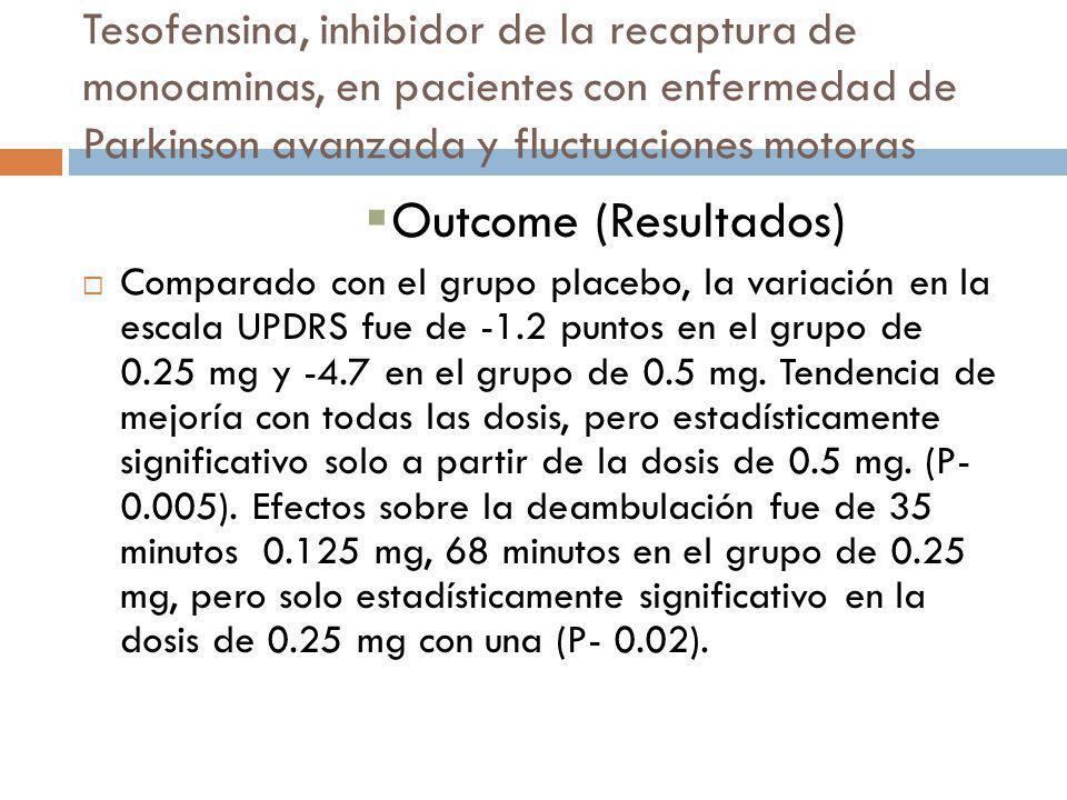 Tesofensina, inhibidor de la recaptura de monoaminas, en pacientes con enfermedad de Parkinson avanzada y fluctuaciones motoras Outcome (Resultados) C