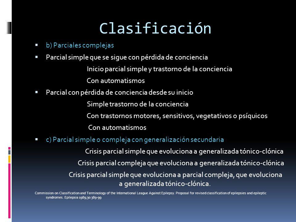 Clasificación b) Parciales complejas Parcial simple que se sigue con pérdida de conciencia Inicio parcial simple y trastorno de la conciencia Con auto