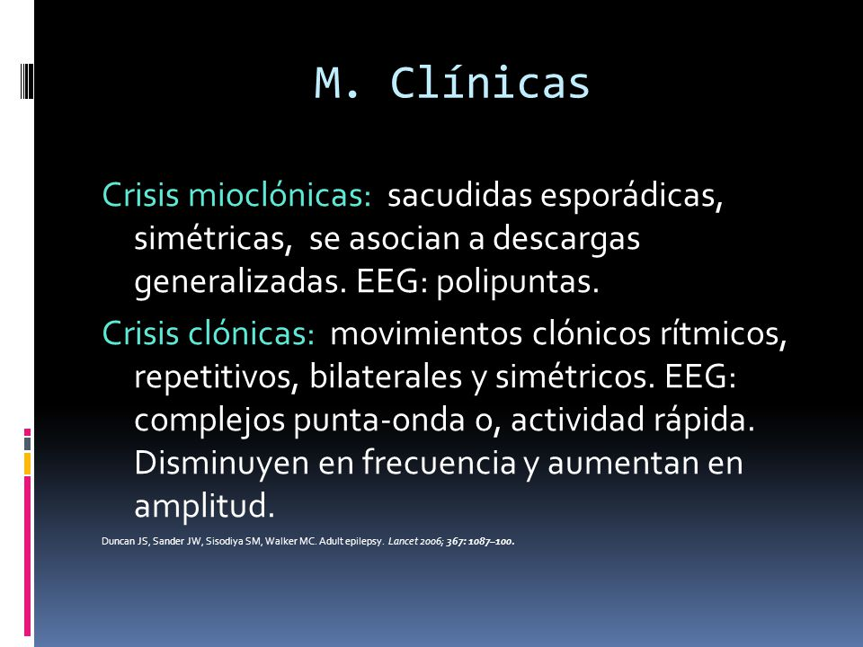 M. Clínicas Crisis mioclónicas: sacudidas esporádicas, simétricas, se asocian a descargas generalizadas. EEG: polipuntas. Crisis clónicas: movimientos