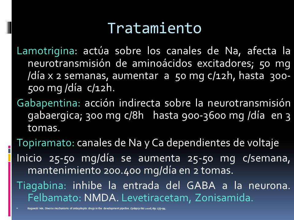 Tratamiento Lamotrigina: actúa sobre los canales de Na, afecta la neurotransmisión de aminoácidos excitadores; 50 mg /día x 2 semanas, aumentar a 50 m