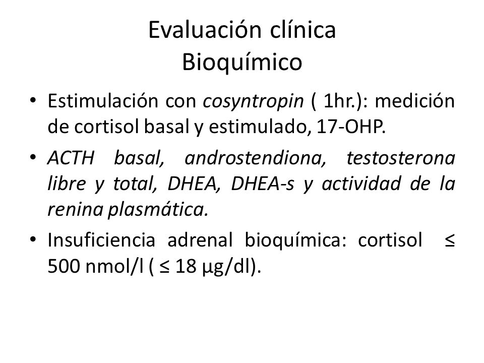 Evaluación clínica Bioquímico Estimulación con cosyntropin ( 1hr.): medición de cortisol basal y estimulado, 17-OHP. ACTH basal, androstendiona, testo