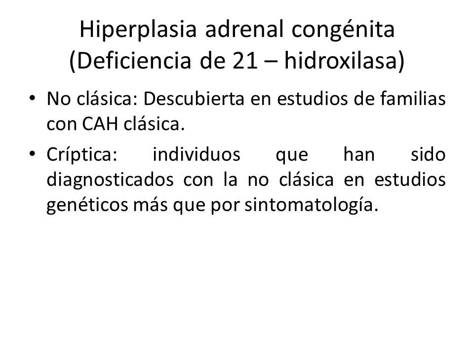 Hiperplasia adrenal congénita (Deficiencia de 21 – hidroxilasa) No clásica: Descubierta en estudios de familias con CAH clásica. Críptica: individuos