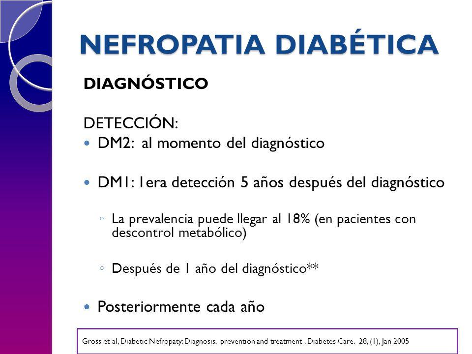 NEFROPATIA DIABÉTICA DIAGNÓSTICO DETECCIÓN: DM2: al momento del diagnóstico DM1: 1era detección 5 años después del diagnóstico La prevalencia puede llegar al 18% (en pacientes con descontrol metabólico) Después de 1 año del diagnóstico** Posteriormente cada año Gross et al, Diabetic Nefropaty: Diagnosis, prevention and treatment.