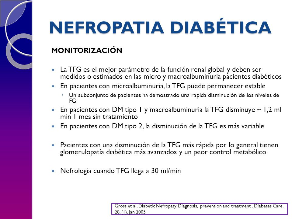 NEFROPATIA DIABÉTICA MONITORIZACIÓN La TFG es el mejor parámetro de la función renal global y deben ser medidos o estimados en las micro y macroalbuminuria pacientes diabéticos En pacientes con microalbuminuria, la TFG puede permanecer estable Un subconjunto de pacientes ha demostrado una rápida disminución de los niveles de FG En pacientes con DM tipo 1 y macroalbuminuria la TFG disminuye ~ 1,2 ml min 1 mes sin tratamiento En pacientes con DM tipo 2, la disminución de la TFG es más variable Pacientes con una disminución de la TFG más rápida por lo general tienen glomerulopatía diabética más avanzados y un peor control metabólico Nefrología cuando TFG llega a 30 ml/min Gross et al, Diabetic Nefropaty: Diagnosis, prevention and treatment.