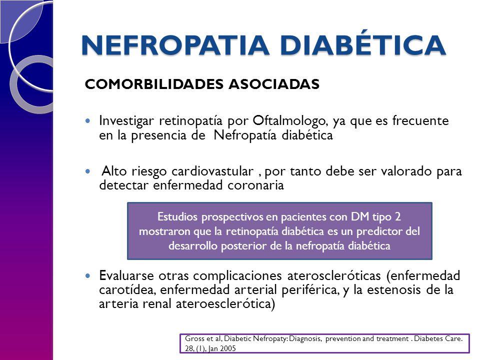 NEFROPATIA DIABÉTICA COMORBILIDADES ASOCIADAS Investigar retinopatía por Oftalmologo, ya que es frecuente en la presencia de Nefropatía diabética Alto riesgo cardiovastular, por tanto debe ser valorado para detectar enfermedad coronaria Evaluarse otras complicaciones ateroscleróticas (enfermedad carotídea, enfermedad arterial periférica, y la estenosis de la arteria renal ateroesclerótica) Estudios prospectivos en pacientes con DM tipo 2 mostraron que la retinopatía diabética es un predictor del desarrollo posterior de la nefropatía diabética Gross et al, Diabetic Nefropaty: Diagnosis, prevention and treatment.