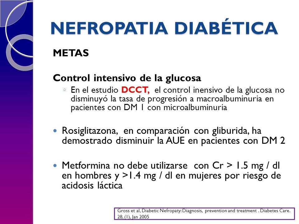NEFROPATIA DIABÉTICA METAS Control intensivo de la glucosa En el estudio DCCT, el control inensivo de la glucosa no disminuyó la tasa de progresión a macroalbuminuria en pacientes con DM 1 con microalbuminuria Rosiglitazona, en comparación con gliburida, ha demostrado disminuir la AUE en pacientes con DM 2 Metformina no debe utilizarse con Cr > 1.5 mg / dl en hombres y >1.4 mg / dl en mujeres por riesgo de acidosis láctica Gross et al, Diabetic Nefropaty: Diagnosis, prevention and treatment.