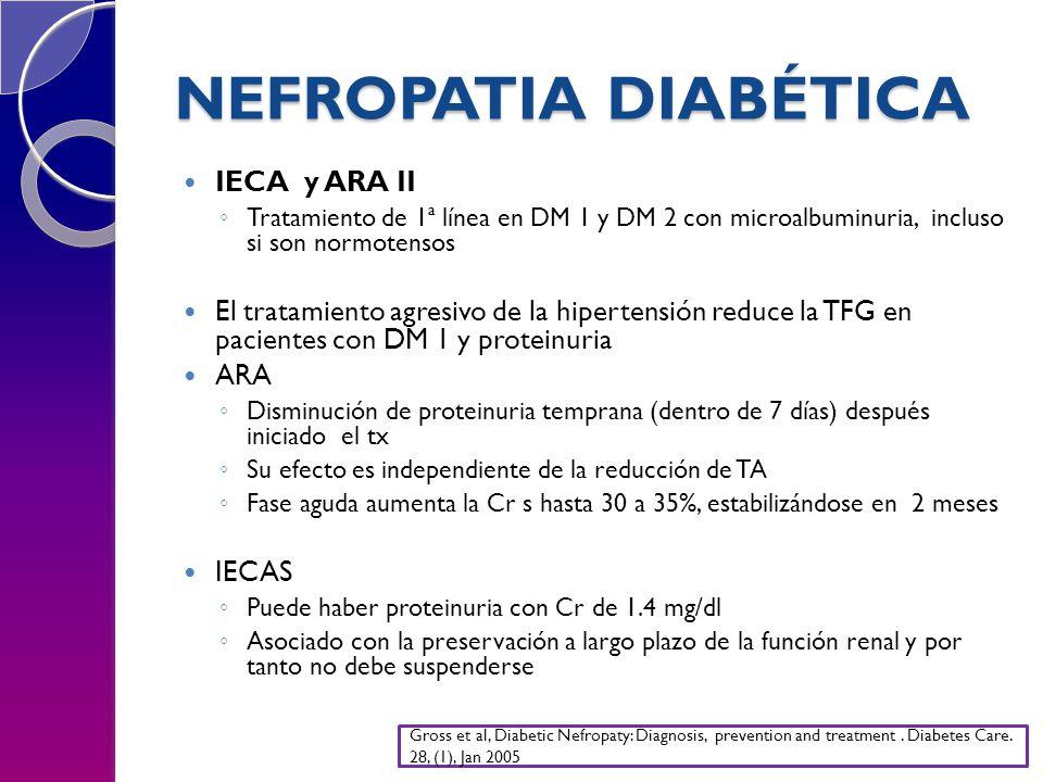 NEFROPATIA DIABÉTICA IECA y ARA II Tratamiento de 1ª línea en DM 1 y DM 2 con microalbuminuria, incluso si son normotensos El tratamiento agresivo de la hipertensión reduce la TFG en pacientes con DM 1 y proteinuria ARA Disminución de proteinuria temprana (dentro de 7 días) después iniciado el tx Su efecto es independiente de la reducción de TA Fase aguda aumenta la Cr s hasta 30 a 35%, estabilizándose en 2 meses IECAS Puede haber proteinuria con Cr de 1.4 mg/dl Asociado con la preservación a largo plazo de la función renal y por tanto no debe suspenderse Gross et al, Diabetic Nefropaty: Diagnosis, prevention and treatment.