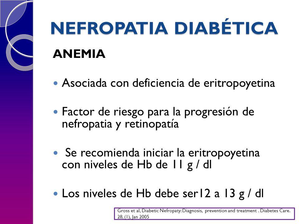 NEFROPATIA DIABÉTICA ANEMIA Asociada con deficiencia de eritropoyetina Factor de riesgo para la progresión de nefropatia y retinopatía Se recomienda iniciar la eritropoyetina con niveles de Hb de 11 g / dl Los niveles de Hb debe ser12 a 13 g / dl Gross et al, Diabetic Nefropaty: Diagnosis, prevention and treatment.