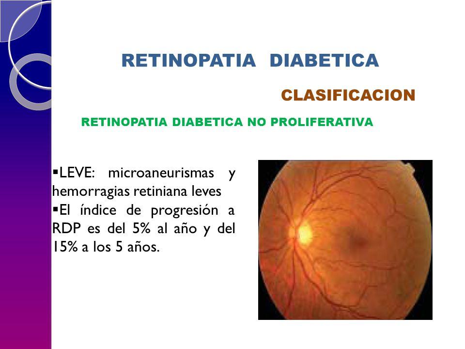 RETINOPATIA DIABETICA CLASIFICACION RETINOPATIA DIABETICA NO PROLIFERATIVA LEVE: microaneurismas y hemorragias retiniana leves El índice de progresión a RDP es del 5% al año y del 15% a los 5 años.