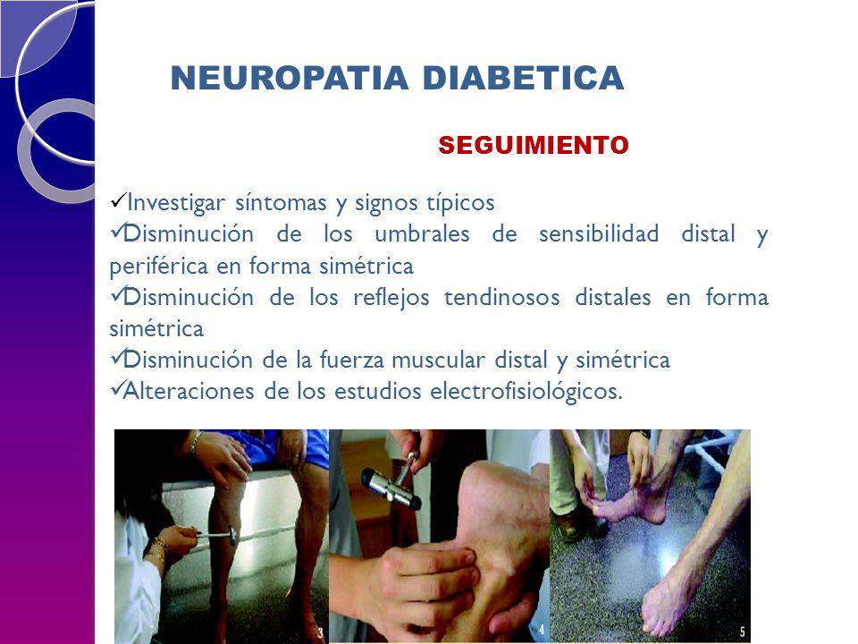 NEUROPATIA DIABETICA SEGUIMIENTO Investigar síntomas y signos típicos Disminución de los umbrales de sensibilidad distal y periférica en forma simétri