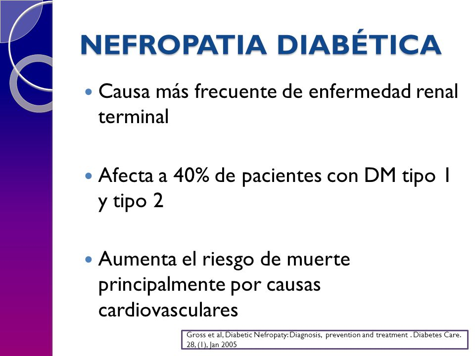 NEFROPATIA DIABÉTICA Causa más frecuente de enfermedad renal terminal Afecta a 40% de pacientes con DM tipo 1 y tipo 2 Aumenta el riesgo de muerte principalmente por causas cardiovasculares Gross et al, Diabetic Nefropaty: Diagnosis, prevention and treatment.