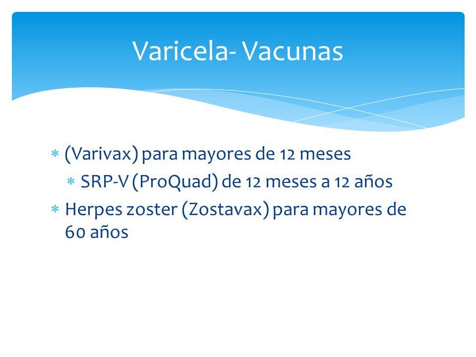 Varicela- Vacunas (Varivax) para mayores de 12 meses SRP-V (ProQuad) de 12 meses a 12 años Herpes zoster (Zostavax) para mayores de 60 años