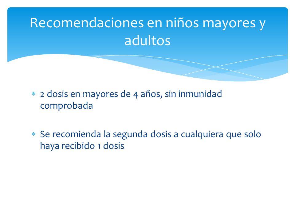 Recomendaciones en niños mayores y adultos 2 dosis en mayores de 4 años, sin inmunidad comprobada Se recomienda la segunda dosis a cualquiera que solo haya recibido 1 dosis