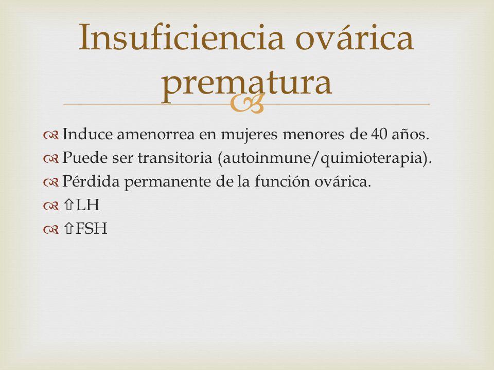 Induce amenorrea en mujeres menores de 40 años. Puede ser transitoria (autoinmune/quimioterapia). Pérdida permanente de la función ovárica. LH FSH Ins