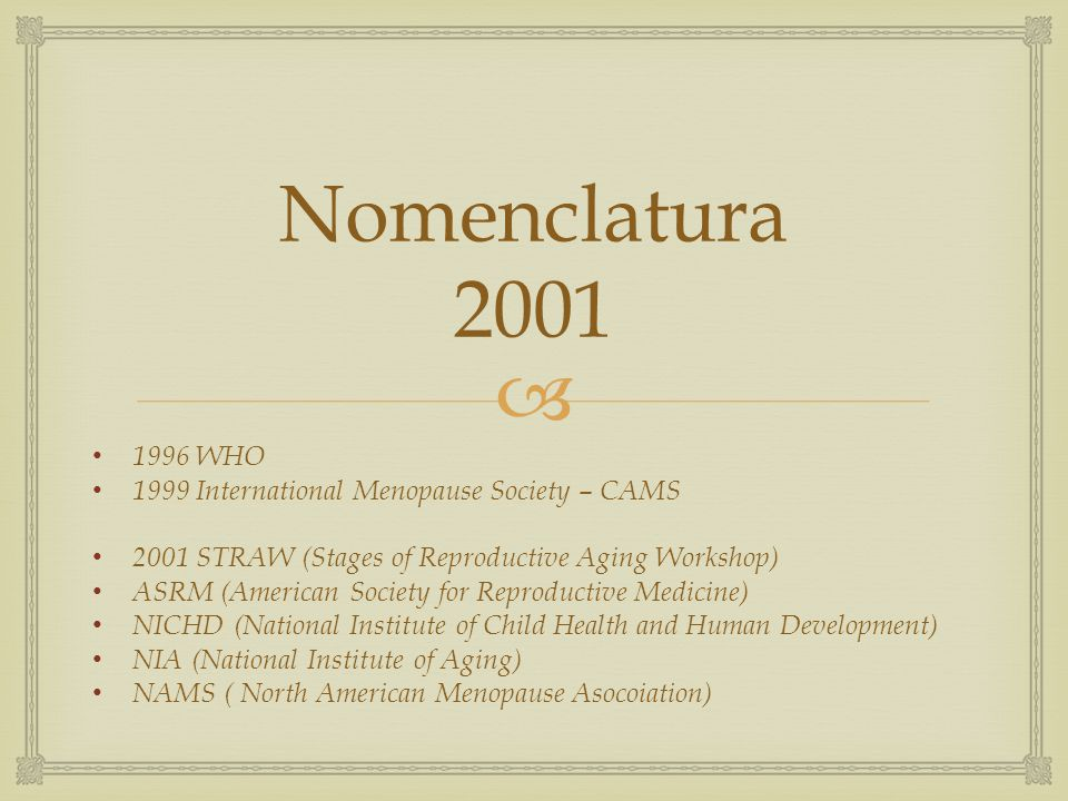 Nomenclatura 2001 1996 WHO 1999 International Menopause Society – CAMS 2001 STRAW (Stages of Reproductive Aging Workshop) ASRM (American Society for R