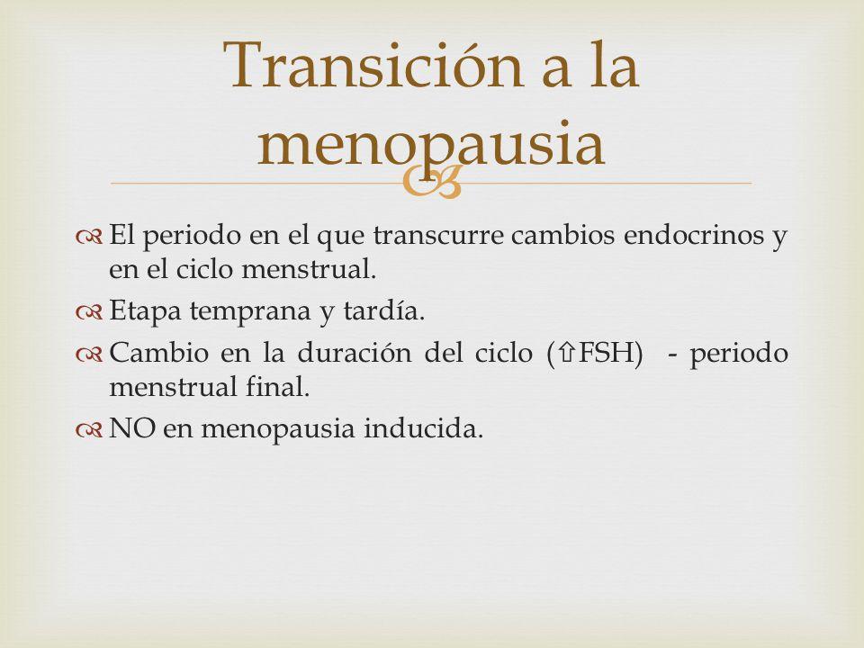 El periodo en el que transcurre cambios endocrinos y en el ciclo menstrual. Etapa temprana y tardía. Cambio en la duración del ciclo ( FSH) - periodo